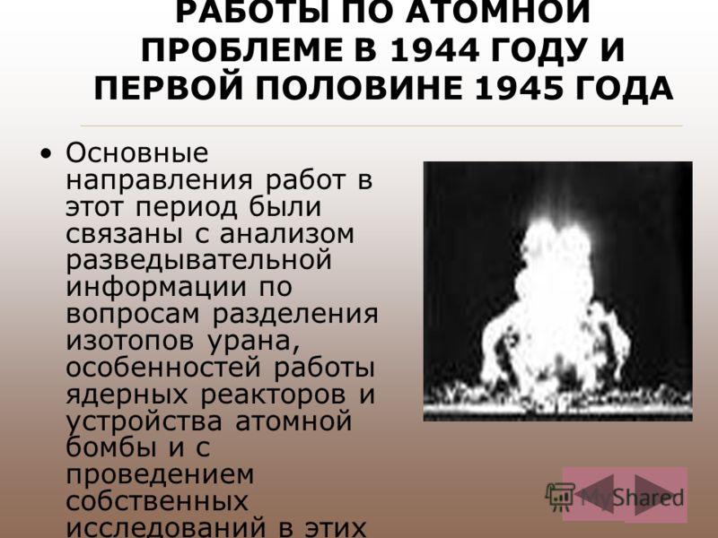 РАБОТЫ ПО АТОМНОЙ ПРОБЛЕМЕ В 1944 ГОДУ И ПЕРВОЙ ПОЛОВИНЕ 1945 ГОДА Основные направления работ в этот период были связаны с анализом разведывательной информации по вопросам разделения изотопов урана, особенностей работы ядерных реакторов и устройства