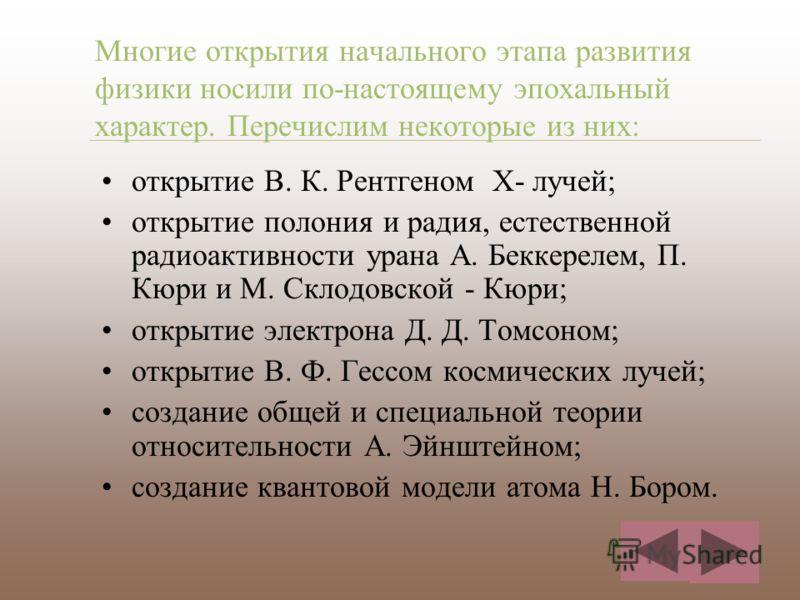 Многие открытия начального этапа развития физики носили по-настоящему эпохальный характер. Перечислим некоторые из них: открытие В. К. Рентгеном Х- лучей; открытие полония и радия, естественной радиоактивности урана А. Беккерелем, П. Кюри и М. Склодо