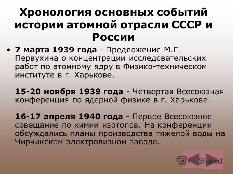 Хронология основных событий истории атомной отрасли СССР и России 7 марта 1939 года - Предложение М.Г. Первухина о концентрации исследовательских работ по атомному ядру в Физико-техническом институте в г. Харькове. 15-20 ноября 1939 года - Четвертая