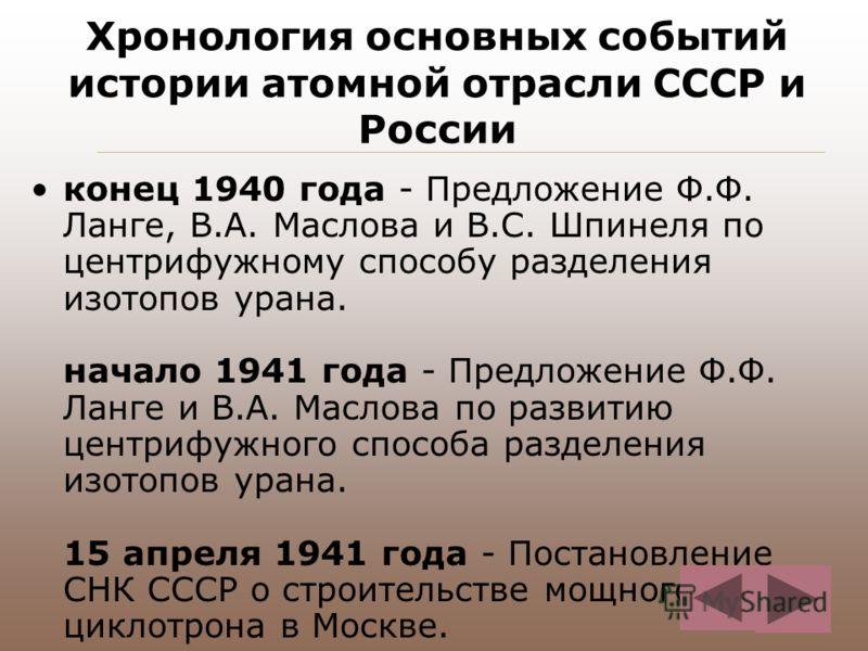 Хронология основных событий истории атомной отрасли СССР и России конец 1940 года - Предложение Ф.Ф. Ланге, В.А. Маслова и В.С. Шпинеля по центрифужному способу разделения изотопов урана. начало 1941 года - Предложение Ф.Ф. Ланге и В.А. Маслова по ра