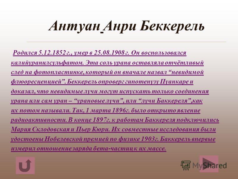 Антуан Анри Беккерель Родился 5.12.1852 г., умер в 25.08.1908 г. Он воспользовался калийуранилсульфатом. Эта соль урана оставляла отчётливый след на фотопластинке, который он вначале назвал невидимой флюоресценцией. Беккерель опроверг гипотенузу Пуан