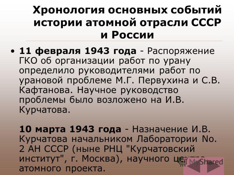 Хронология основных событий истории атомной отрасли СССР и России 11 февраля 1943 года - Распоряжение ГКО об организации работ по урану определило руководителями работ по урановой проблеме М.Г. Первухина и С.В. Кафтанова. Научное руководство проблемы