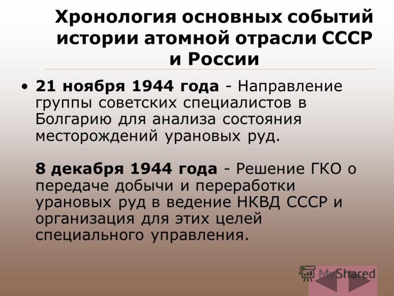 Хронология основных событий истории атомной отрасли СССР и России 21 ноября 1944 года - Направление группы советских специалистов в Болгарию для анализа состояния месторождений урановых руд. 8 декабря 1944 года - Решение ГКО о передаче добычи и перер
