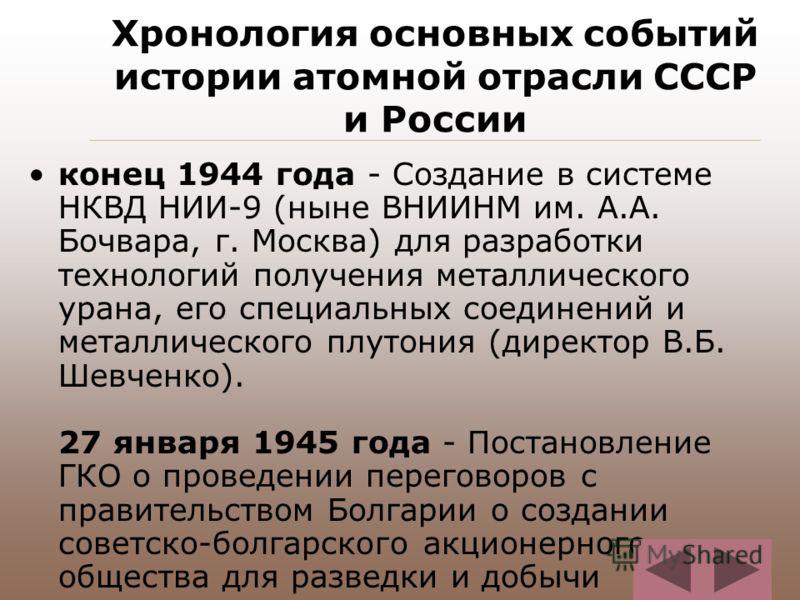 Хронология основных событий истории атомной отрасли СССР и России конец 1944 года - Создание в системе НКВД НИИ-9 (ныне ВНИИНМ им. А.А. Бочвара, г. Москва) для разработки технологий получения металлического урана, его специальных соединений и металли