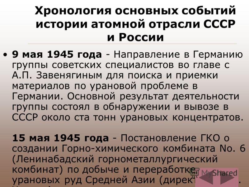 Хронология основных событий истории атомной отрасли СССР и России 9 мая 1945 года - Направление в Германию группы советских специалистов во главе с А.П. Завенягиным для поиска и приемки материалов по урановой проблеме в Германии. Основной результат д