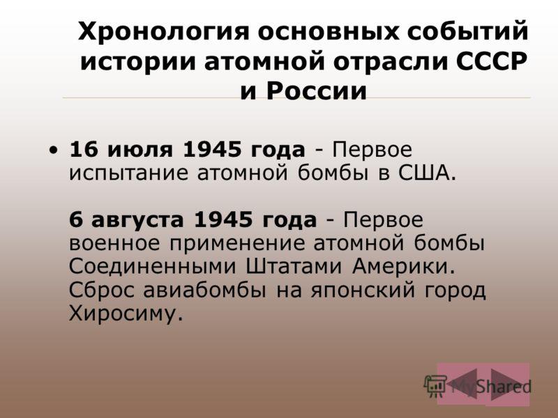 Хронология основных событий истории атомной отрасли СССР и России 16 июля 1945 года - Первое испытание атомной бомбы в США. 6 августа 1945 года - Первое военное применение атомной бомбы Соединенными Штатами Америки. Сброс авиабомбы на японский город