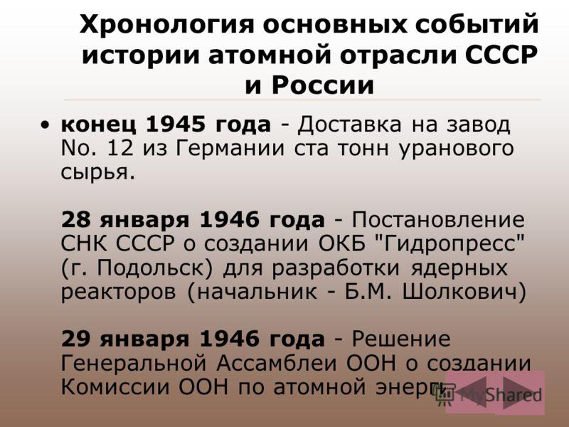Хронология основных событий истории атомной отрасли СССР и России конец 1945 года - Доставка на завод No. 12 из Германии ста тонн уранового сырья. 28 января 1946 года - Постановление СНК СССР о создании ОКБ