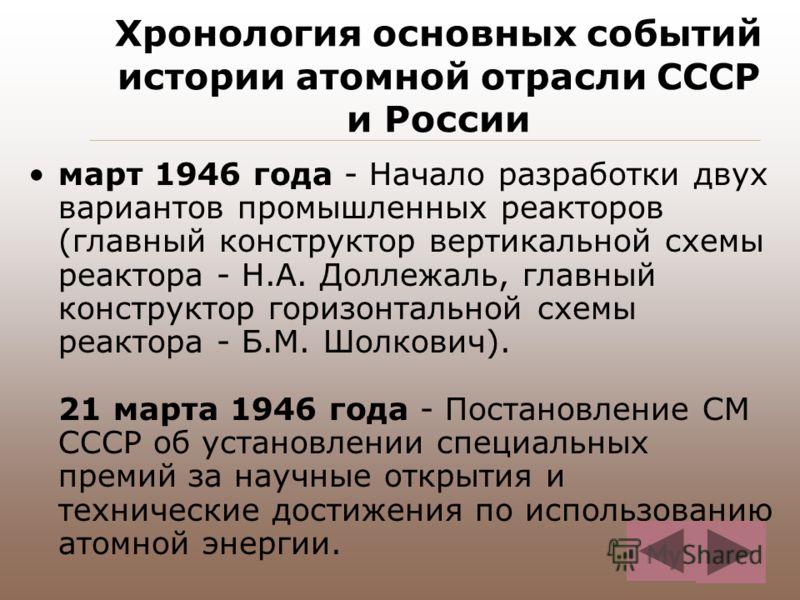 Хронология основных событий истории атомной отрасли СССР и России март 1946 года - Начало разработки двух вариантов промышленных реакторов (главный конструктор вертикальной схемы реактора - Н.А. Доллежаль, главный конструктор горизонтальной схемы реа