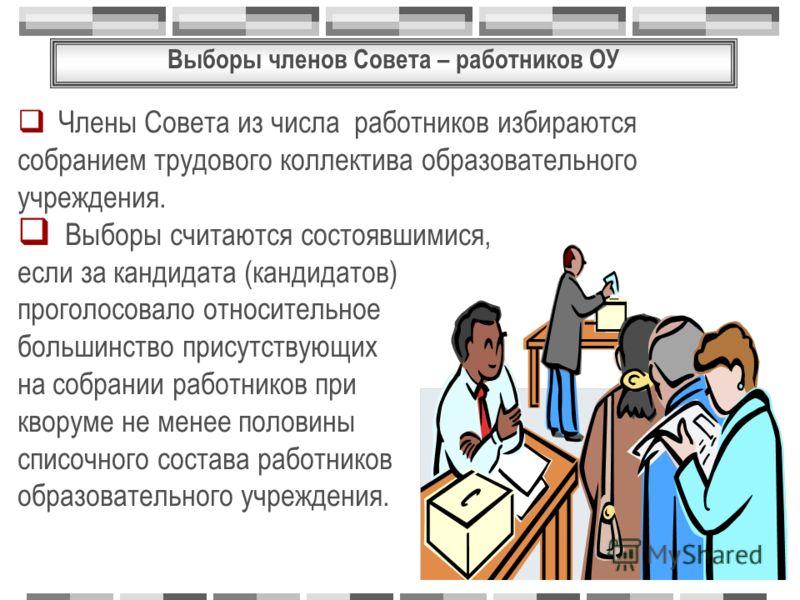 Выборы членов Совета – работников ОУ Члены Совета из числа работников избираются собранием трудового коллектива образовательного учреждения. Выборы считаются состоявшимися, если за кандидата (кандидатов) проголосовало относительное большинство присут