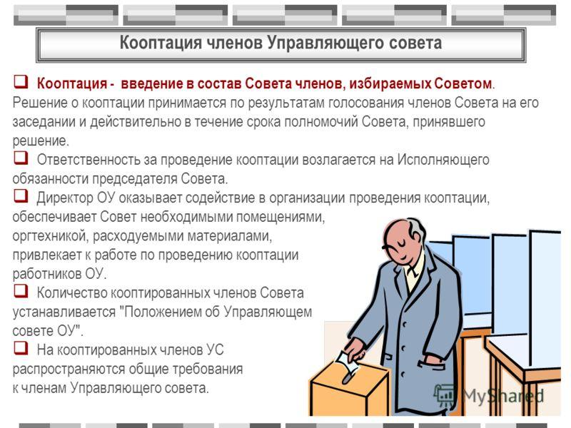 Кооптация членов Управляющего совета Кооптация - введение в состав Совета членов, избираемых Советом. Решение о кооптации принимается по результатам голосования членов Совета на его заседании и действительно в течение срока полномочий Совета, принявш