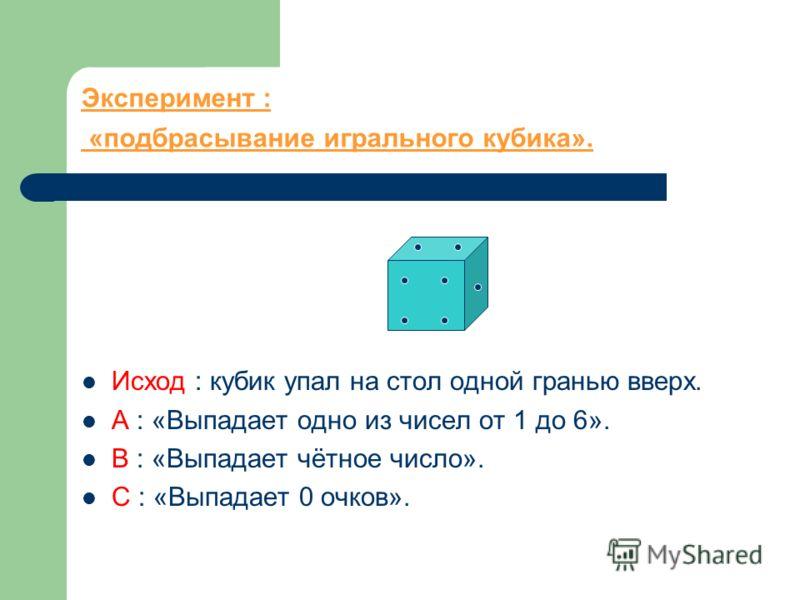 Эксперимент : «подбрасывание игрального кубика». Исход : кубик упал на стол одной гранью вверх. А : «Выпадает одно из чисел от 1 до 6». В : «Выпадает чётное число». С : «Выпадает 0 очков».