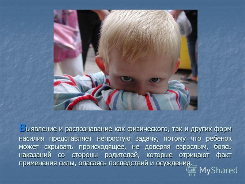 в ыявление и распознавание как физического, так и других форм насилия представляет непростую задачу, потому что ребенок может скрывать происходящее, не доверяя взрослым, боясь наказаний со стороны родителей, которые отрицают факт применения силы, опа