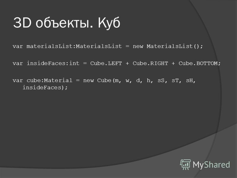 3D объекты. Куб var materialsList:MaterialsList = new MaterialsList(); var insideFaces:int = Cube.LEFT + Cube.RIGHT + Cube.BOTTOM; var cube:Material = new Cube(m, w, d, h, sS, sT, sH, insideFaces);