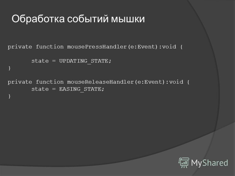 private function mousePressHandler(e:Event):void { state = UPDATING_STATE; } private function mouseReleaseHandler(e:Event):void { state = EASING_STATE; } Обработка событий мышки
