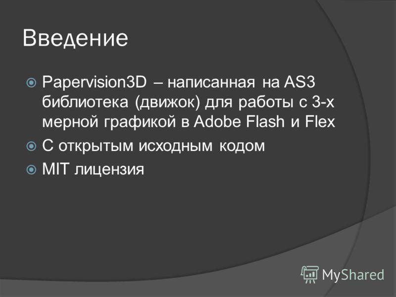 Введение Papervision3D – написанная на AS3 библиотека (движок) для работы с 3-х мерной графикой в Adobe Flash и Flex С открытым исходным кодом MIT лицензия