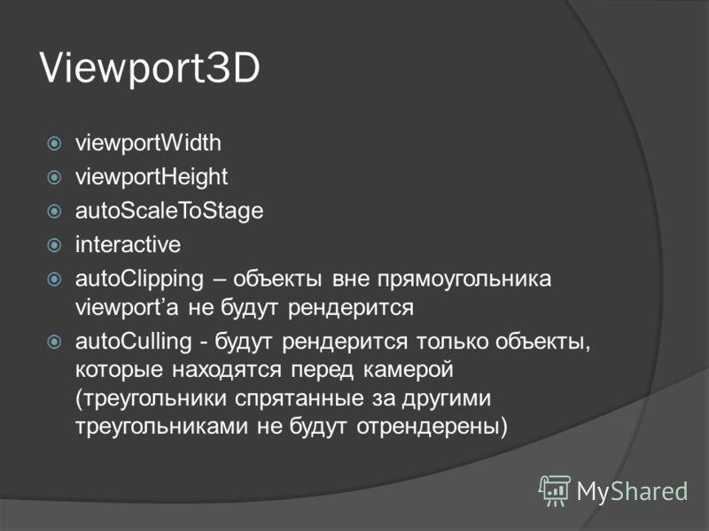 Viewport3D viewportWidth viewportHeight autoScaleToStage interactive autoClipping – объекты вне прямоугольника viewporta не будут рендерится autoCulling - будут рендерится только объекты, которые находятся перед камерой (треугольники спрятанные за др