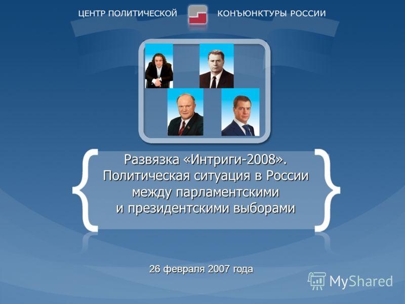 Развязка «Интриги-2008». Политическая ситуация в России между парламентскими и президентскими выборами 26 февраля 2007 года