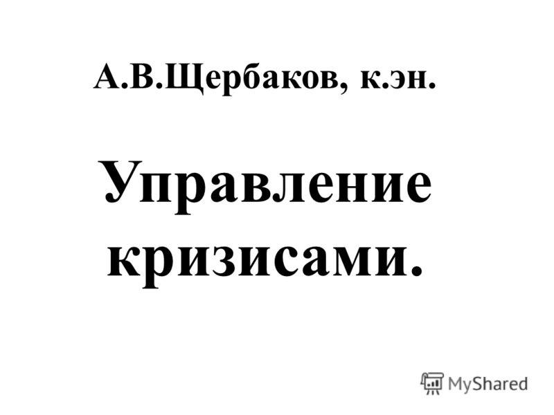 А.В.Щербаков, к.эн. Управление кризисами.