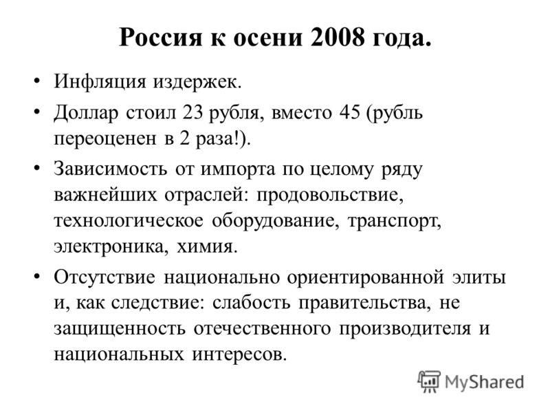 Россия к осени 2008 года. Инфляция издержек. Доллар стоил 23 рубля, вместо 45 (рубль переоценен в 2 раза!). Зависимость от импорта по целому ряду важнейших отраслей: продовольствие, технологическое оборудование, транспорт, электроника, химия. Отсутст