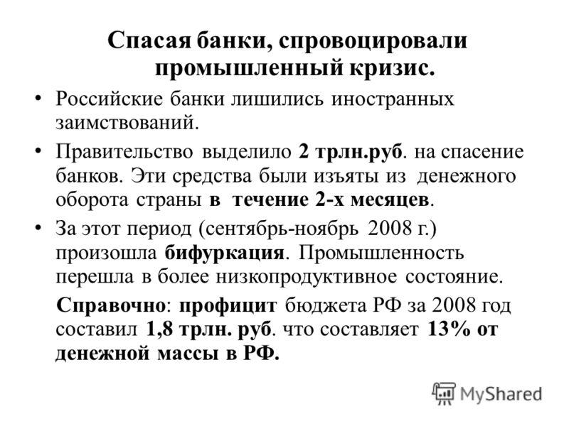 Спасая банки, спровоцировали промышленный кризис. Российские банки лишились иностранных заимствований. Правительство выделило 2 трлн.руб. на спасение банков. Эти средства были изъяты из денежного оборота страны в течение 2-х месяцев. За этот период (