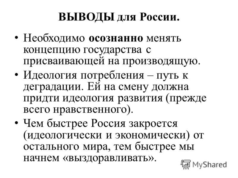 ВЫВОДЫ для России. Необходимо осознанно менять концепцию государства с присваивающей на производящую. Идеология потребления – путь к деградации. Ей на смену должна придти идеология развития (прежде всего нравственного). Чем быстрее Россия закроется (