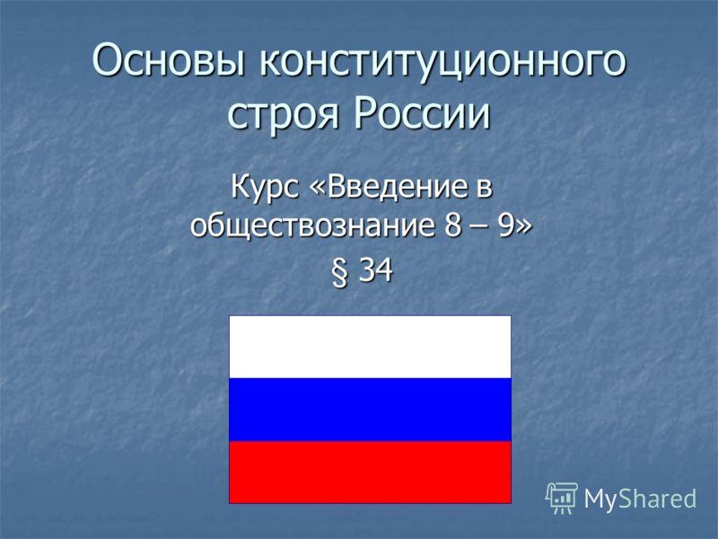 Основы конституционного строя России Курс «Введение в обществознание 8 – 9» § 34
