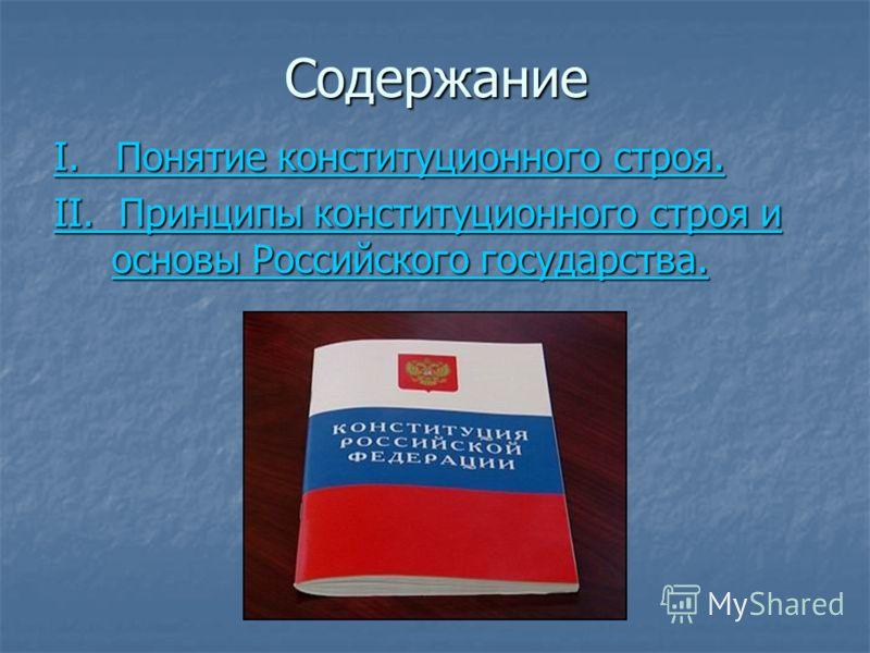 Содержание I. Понятие конституционного строя. I. Понятие конституционного строя. II. Принципы конституционного строя и основы Российского государства. II. Принципы конституционного строя и основы Российского государства.