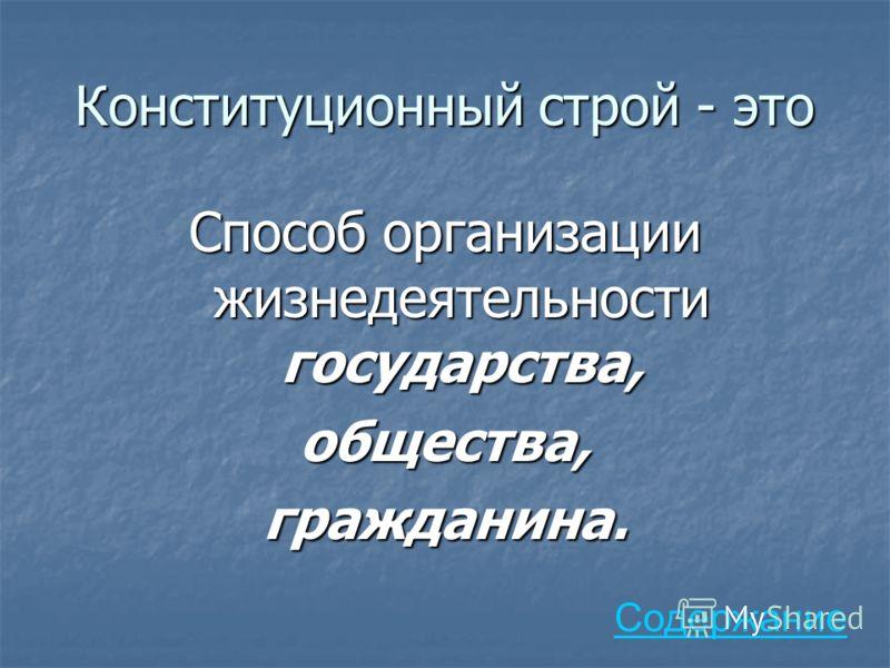 Конституционный строй - это Способ организации жизнедеятельности государства, общества,гражданина. Содержание