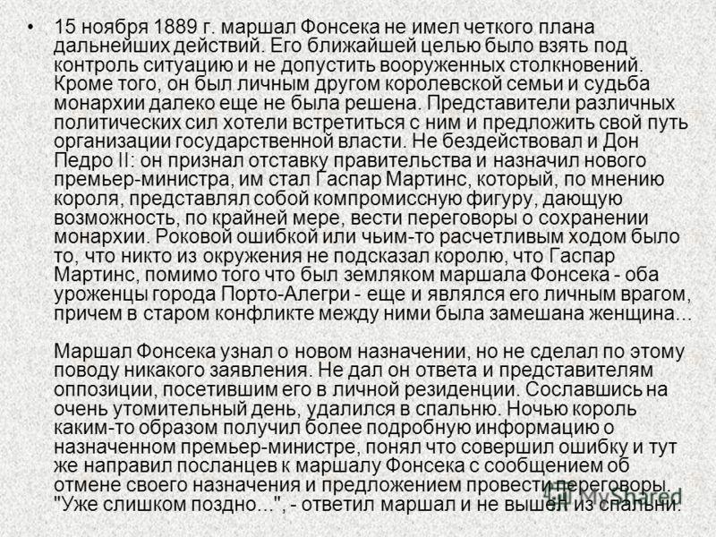 15 ноября 1889 г. маршал Фонсека не имел четкого плана дальнейших действий. Его ближайшей целью было взять под контроль ситуацию и не допустить вооруж