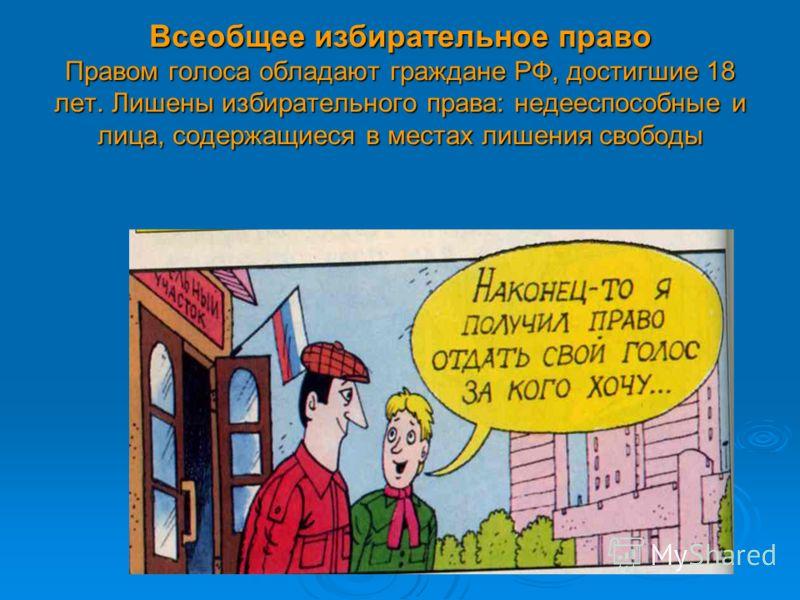 Всеобщее избирательное право Правом голоса обладают граждане РФ, достигшие 18 лет. Лишены избирательного права: недееспособные и лица, содержащиеся в местах лишения свободы