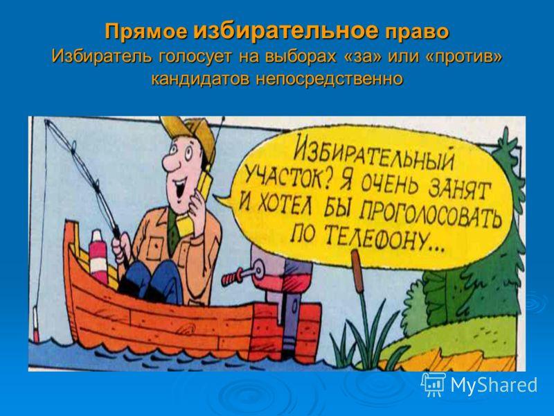 Прямое избирательное право Избиратель голосует на выборах «за» или «против» кандидатов непосредственно
