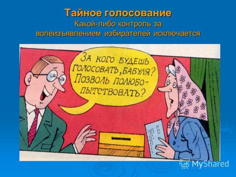 Тайное голосование Какой-либо контроль за волеизъявлением избирателей исключается