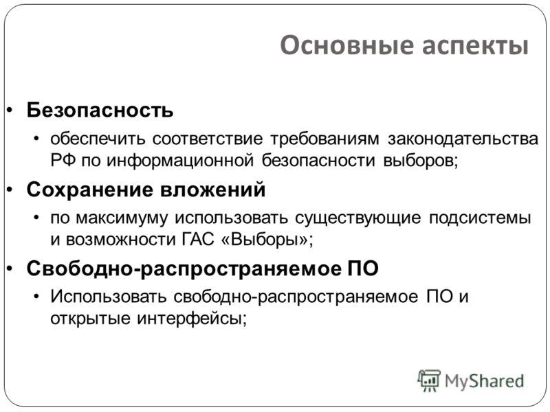 Основные аспекты Безопасность обеспечить соответствие требованиям законодательства РФ по информационной безопасности выборов; Сохранение вложений по максимуму использовать существующие подсистемы и возможности ГАС «Выборы»; Свободно-распространяемое