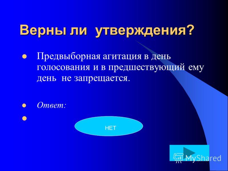 Верны ли утверждения? Предвыборная агитация в день голосования и в предшествующий ему день не запрещается. Ответ: НЕТ