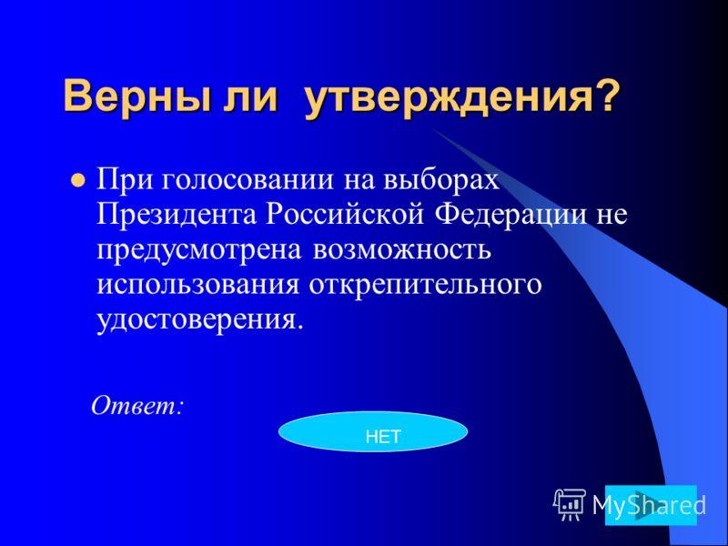 Верны ли утверждения? При голосовании на выборах Президента Российской Федерации не предусмотрена возможность использования открепительного удостоверения. Ответ: НЕТ