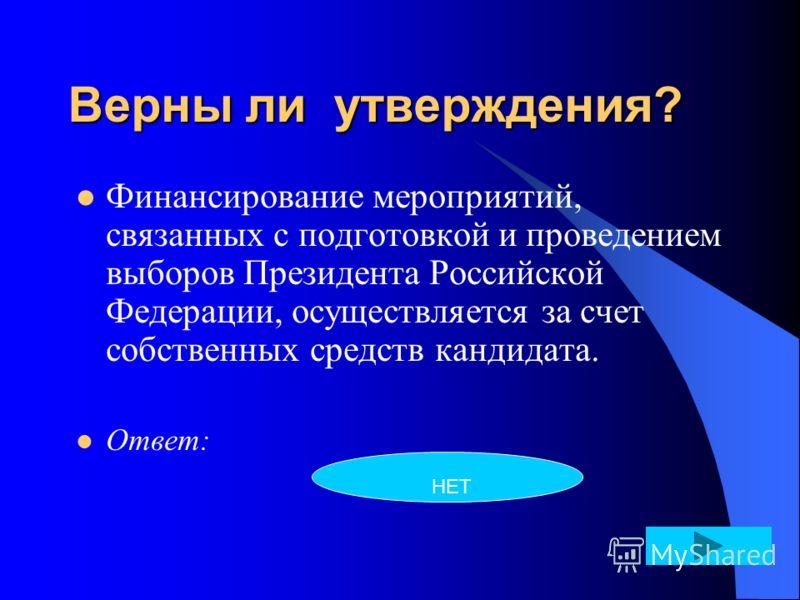 Верны ли утверждения? Финансирование мероприятий, связанных с подготовкой и проведением выборов Президента Российской Федерации, осуществляется за счет собственных средств кандидата. Ответ: НЕТ