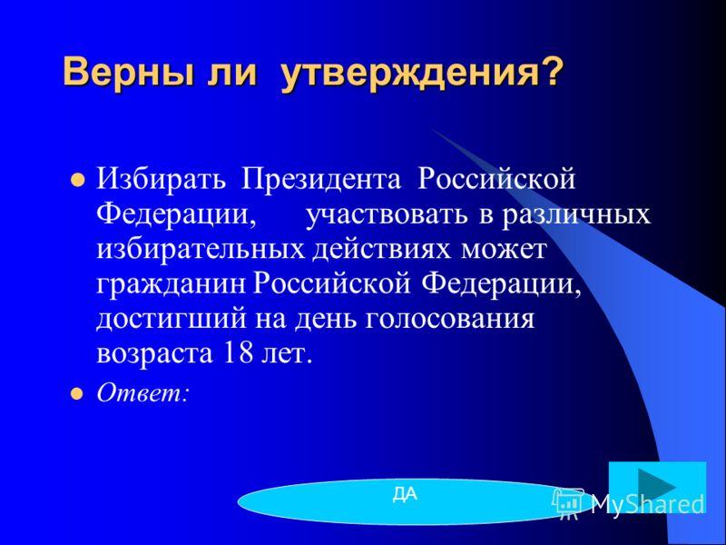 Верны ли утверждения? Избирать Президента Российской Федерации, участвовать в различных избирательных действиях может гражданин Российской Федерации, достигший на день голосования возраста 18 лет. Ответ: ДА