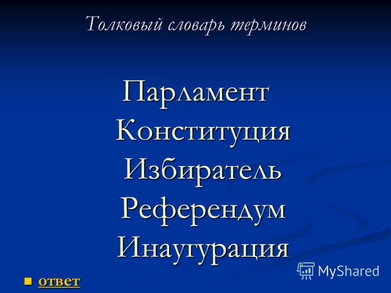 Толковый словарь терминов Парламент Конституция Избиратель Референдум Инаугурация ответ ответ ответ