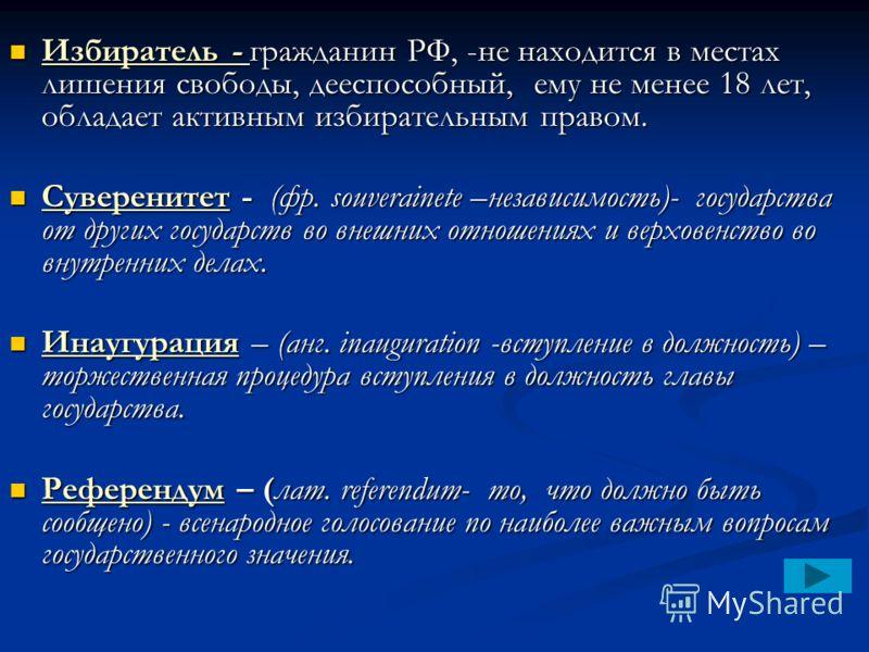 Избиратель - гражданин РФ, -не находится в местах лишения свободы, дееспособный, ему не менее 18 лет, обладает активным избирательным правом. Избиратель - гражданин РФ, -не находится в местах лишения свободы, дееспособный, ему не менее 18 лет, облада