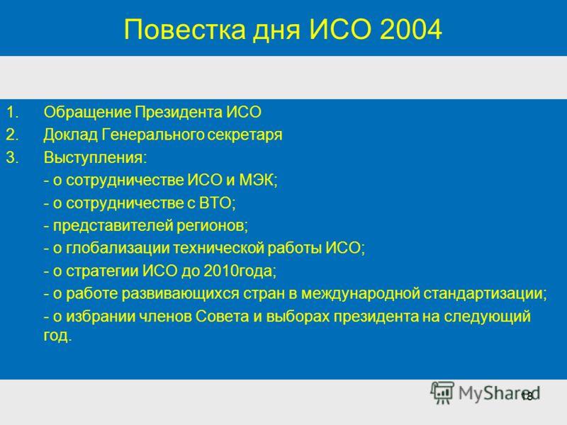 18 Повестка дня ИСО 2004 1.Обращение Президента ИСО 2.Доклад Генерального секретаря 3.Выступления: - о сотрудничестве ИСО и МЭК; - о сотрудничестве с ВТО; - представителей регионов; - о глобализации технической работы ИСО; - о стратегии ИСО до 2010го