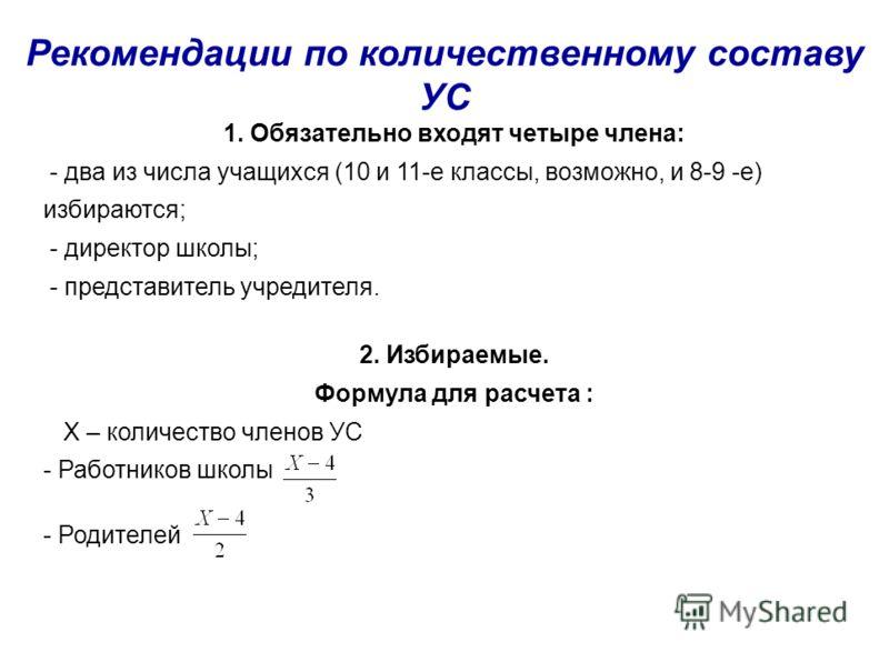 Рекомендации по количественному составу УС 1. Обязательно входят четыре члена: - два из числа учащихся (10 и 11-е классы, возможно, и 8-9 -е) избираются; - директор школы; - представитель учредителя. 2. Избираемые. Формула для расчета : Х – количеств