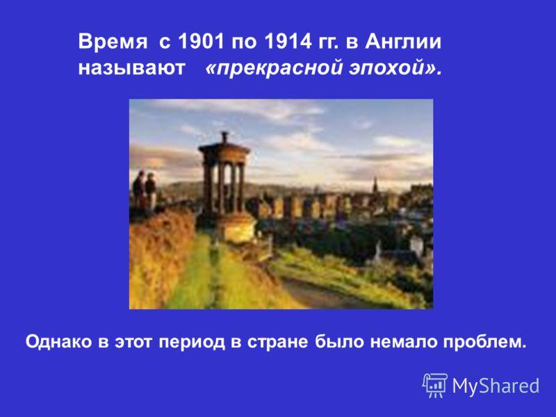 Время с 1901 по 1914 гг. в Англии называют «прекрасной эпохой». Однако в этот период в стране было немало проблем.