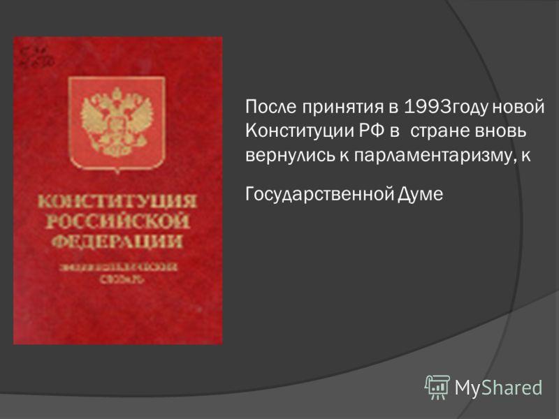 После принятия в 1993году новой Конституции РФ в стране вновь вернулись к парламентаризму, к Государственной Думе