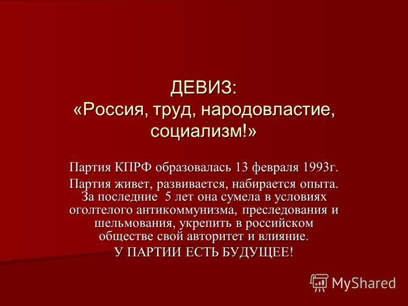 ДЕВИЗ: «Россия, труд, народовластие, социализм!» Партия КПРФ образовалась 13 февраля 1993г. Партия живет, развивается, набирается опыта. За последние 5 лет она сумела в условиях оголтелого антикоммунизма, преследования и шельмования, укрепить в росси