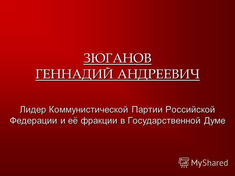 ЗЮГАНОВ ГЕННАДИЙ АНДРЕЕВИЧ Лидер Коммунистической Партии Российской Федерации и её фракции в Государственной Думе