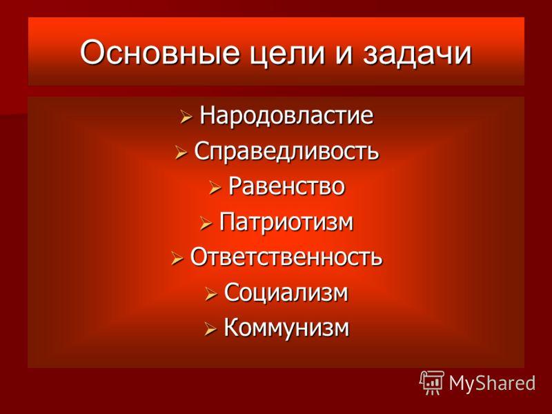Основные цели и задачи Народовластие Народовластие Справедливость Справедливость Равенство Равенство Патриотизм Патриотизм Ответственность Ответственность Социализм Социализм Коммунизм Коммунизм
