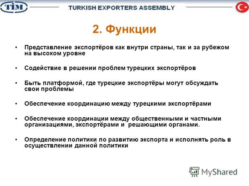 2. Функции Представление экспортёров как внутри страны, так и за рубежом на высоком уровне Содействие в решении проблем турецких экспортёров Быть платформой, где турецкие экспортёры могут обсуждать свои проблемы Обеспечение координацию между турецким