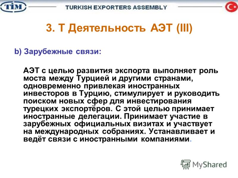 b) Зарубежные связи: АЭТ с целью развития экспорта выполняет роль моста между Турцией и другими странами, одновременно привлекая иностранных инвесторов в Турцию, стимулирует и руководить поиском новых сфер для инвестирования турецких экспортёров. С э