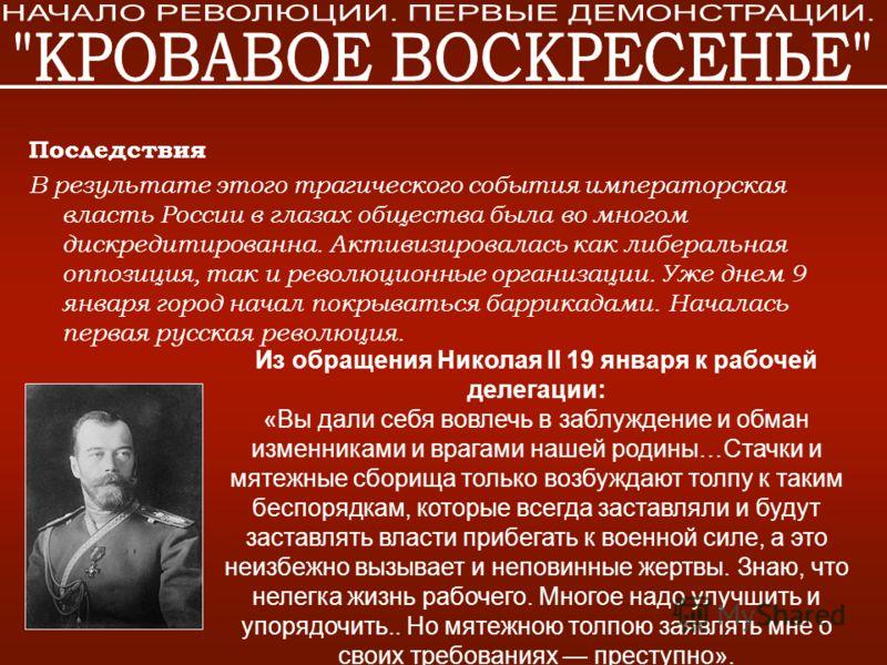 Последствия В результате этого трагического события императорская власть России в глазах общества была во многом дискредитированна. Активизировалась как либеральная оппозиция, так и революционные организации. Уже днем 9 января город начал покрываться