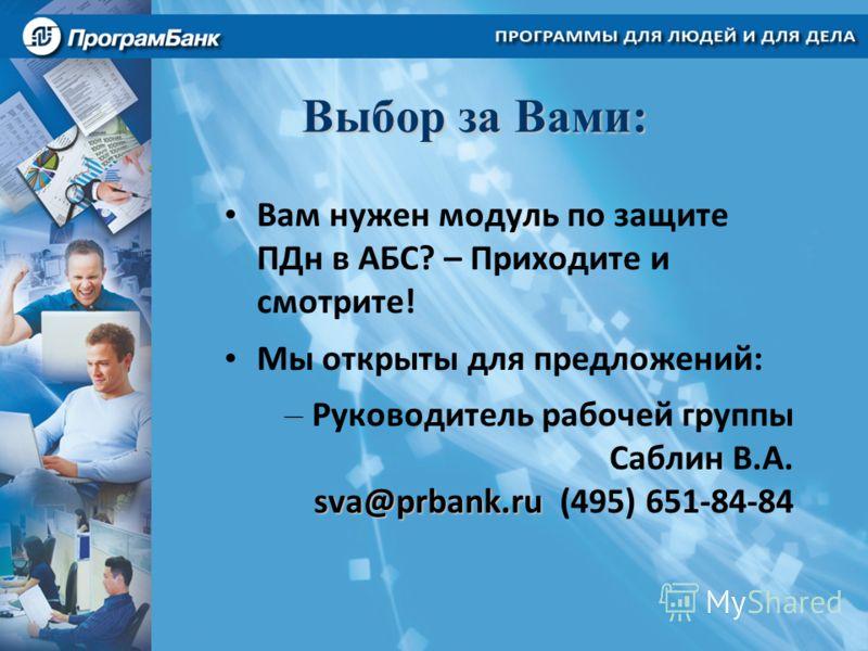Выбор за Вами: Вам нужен модуль по защите ПДн в АБС? – Приходите и смотрите! Мы открыты для предложений: sva@prbank.ru – Руководитель рабочей группы Саблин В.А. sva@prbank.ru (495) 651-84-84